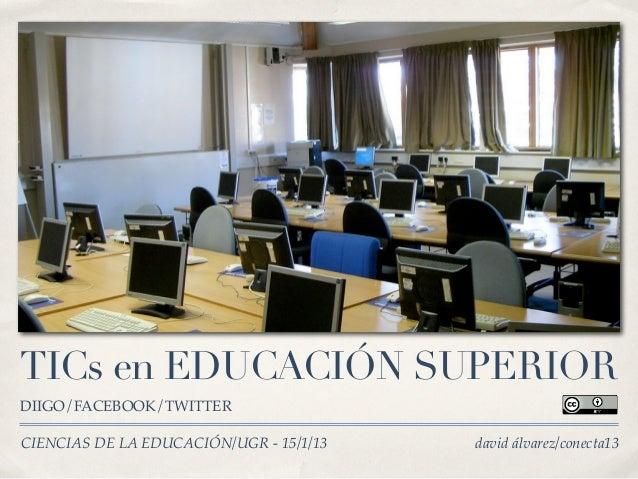 TICs en EDUCACIÓN SUPERIORDIIGO/FACEBOOK/TWITTERCIENCIAS DE LA EDUCACIÓN/UGR - 15/1/13   david álvarez/conecta13