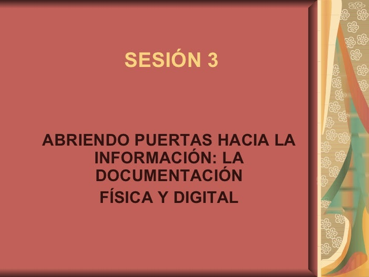 ABRIENDO PUERTAS HACIA LA INFORMACIÓN: LA DOCUMENTACIÓN FÍSICA Y DIGITAL SESIÓN 3