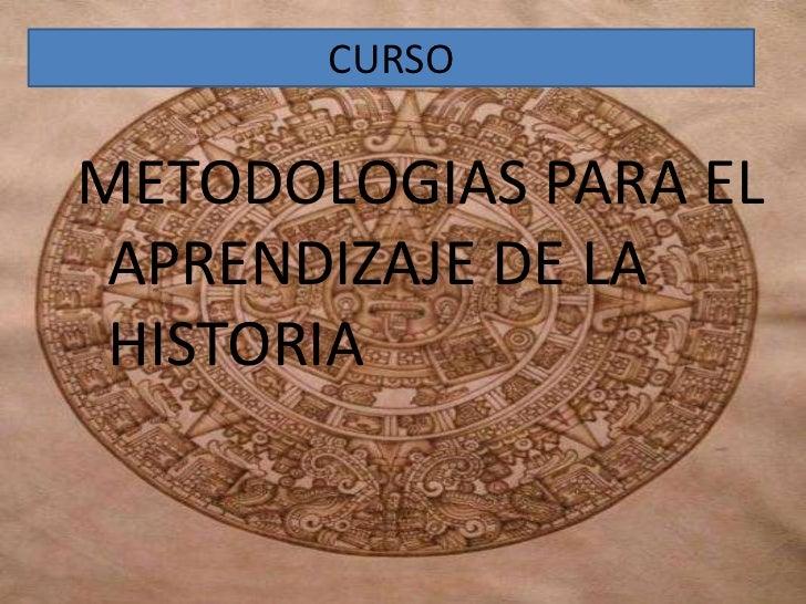 CURSO<br />METODOLOGIAS PARA EL       APRENDIZAJE DE LA HISTORIA<br />