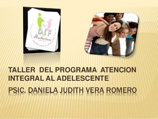 TALLER DEL PROGRAMA ATENCION  INTEGRAL AL ADELESCENTE  PSIC. DANIELA JUDITH VERA ROMERO