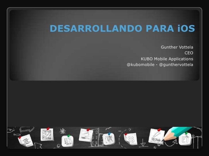 DESARROLLANDO PARA iOS                         Gunther Vottela                                    CEO                KUBO ...
