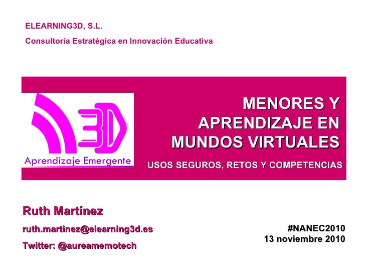 MENORES Y APRENDIZAJE EN MUNDOS VIRTUALES Ruth Martínez [email_address] Twitter: @aureamemotech ELEARNING3D, S.L.  Consult...