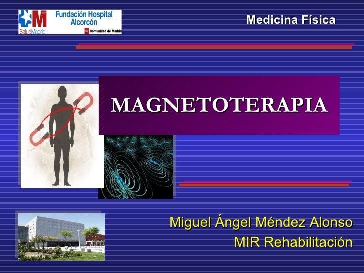 MAGNETOTERAPIA Miguel Ángel Méndez Alonso MIR Rehabilitación Medicina Física