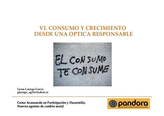 VI. CONSUMO Y CRECIMIENTO DESDE UNA OPTICA RESPONSABLE  Gema Luengo García gluengo_ag21e@yahoo.es  Curso Avanzando en Part...