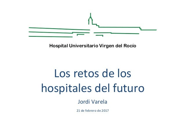 Los retos de los hospitales del futuro Jordi Varela 21 de febrero de 2017 Hospital Universitario Virgen del Rocío