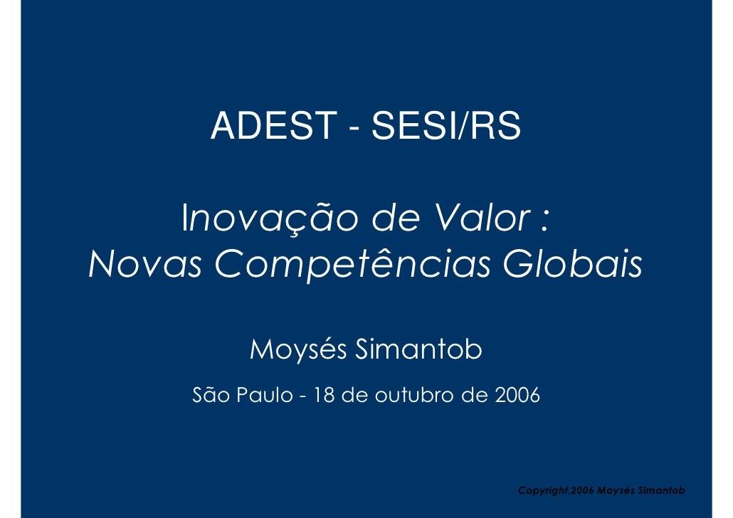 ADEST - SESI/RS      Inovação de Valor : Novas Competências Globais           Moysés Simantob     São Paulo - 18 de outubr...