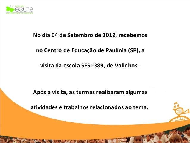 No dia 04 de Setembro de 2012, recebemos no Centro de Educação de Paulínia (SP), a   visita da escola SESI-389, de Valinho...