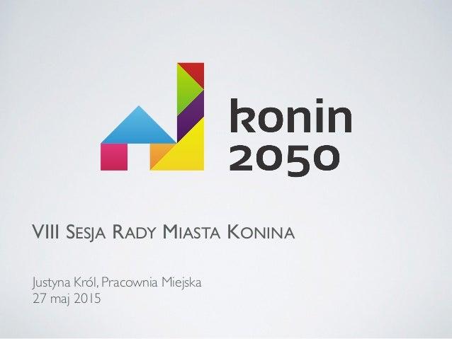 VIII SESJA RADY MIASTA KONINA Justyna Król, Pracownia Miejska 27 maj 2015