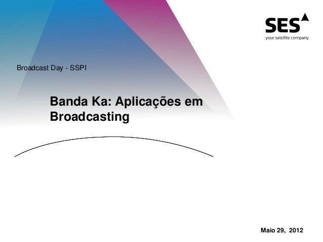 Banda Ka: Aplicações em Broadcasting Broadcast Day - SSPI Maio 29, 2012