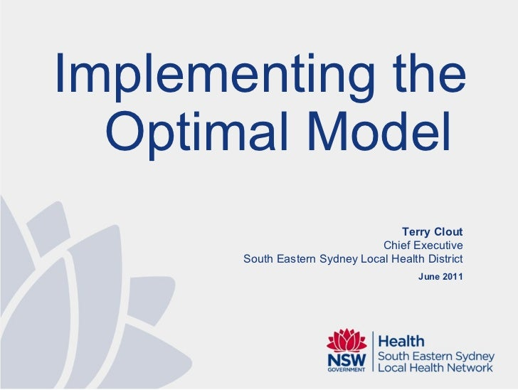 Terry Clout Chief Executive South Eastern Sydney Local Health District June 2011 Implementing the Optimal Model