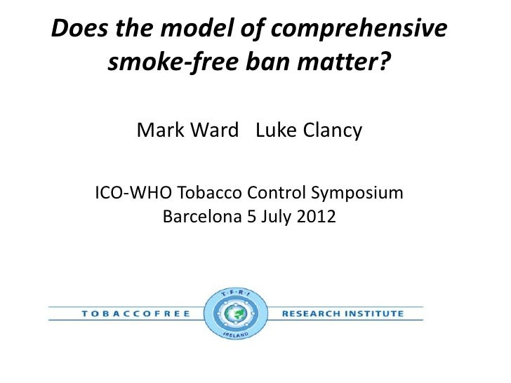 Does the model of comprehensive    smoke-free ban matter?       Mark Ward Luke Clancy   ICO-WHO Tobacco Control Symposium ...