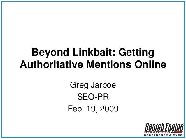 Beyond Linkbait: Getting Authoritative Mentions Online Greg Jarboe SEO-PR Feb. 19, 2009