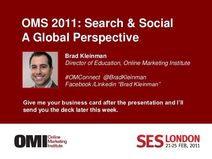 OMS 2011: Search & SocialA Global Perspective     <br />Brad Kleinman<br />Director of Education, Online Marketing Institu...