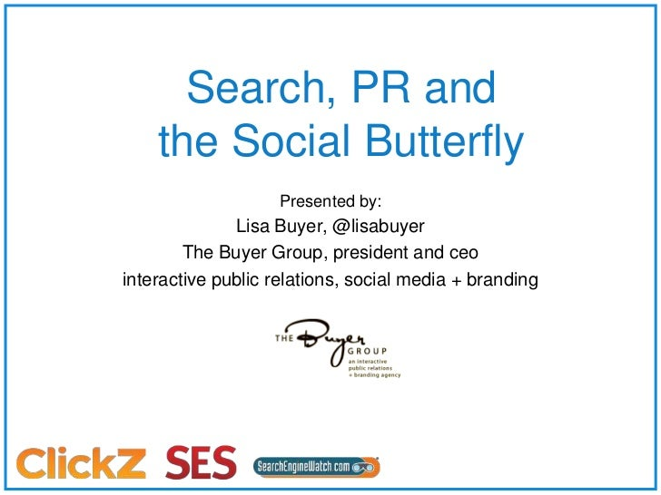 Search, PR and the Social Butterfly<br />Presented by:<br />Lisa Buyer, @lisabuyer<br />The Buyer Group, president and ceo...