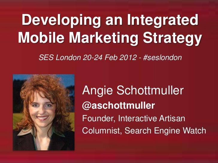 Developing an IntegratedMobile Marketing Strategy  SES London 20-24 Feb 2012 - #seslondon             Angie Schottmuller  ...