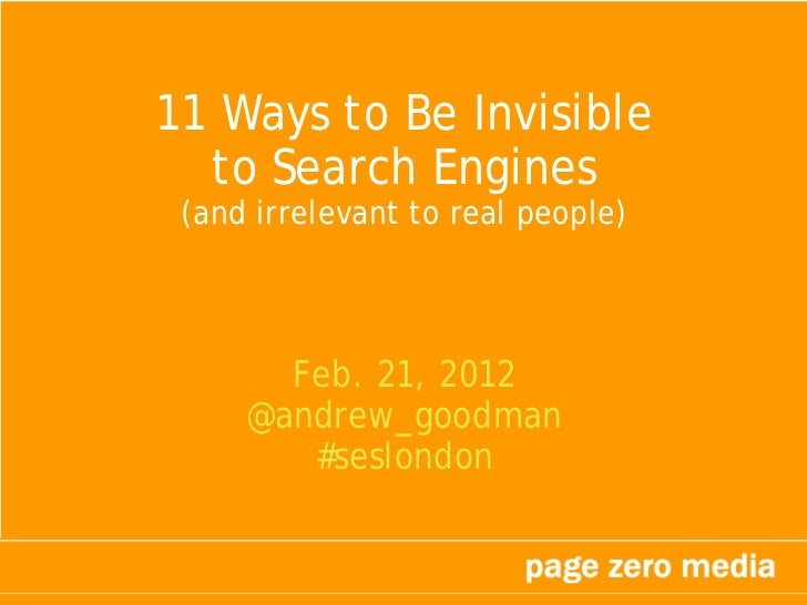11 Ways to Be Invisible  to Search Engines (and irrelevant to real people)       Feb. 21, 2012     @andrew_goodman        ...
