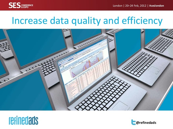 London | 20–24 Feb, 2012 | #seslondonIncrease data quality and efficiency                                        @refinedads