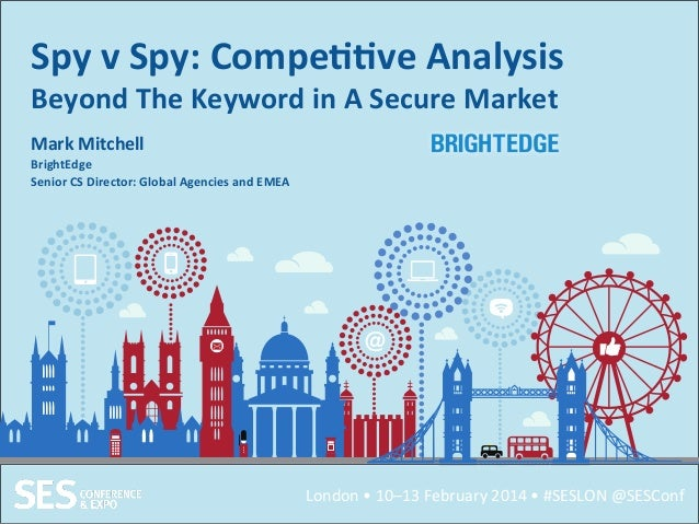 London  •  10–13  February  2014  •  #SESLON  @SESConf   Spy  v  Spy:  Compe++ve  Analysis   Bey...