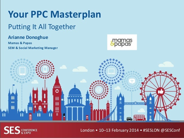 Your PPC Masterplan Putting It All Together Arianne Donoghue Mamas & Papas SEM & Social Marketing Manager  London • 10–13 ...