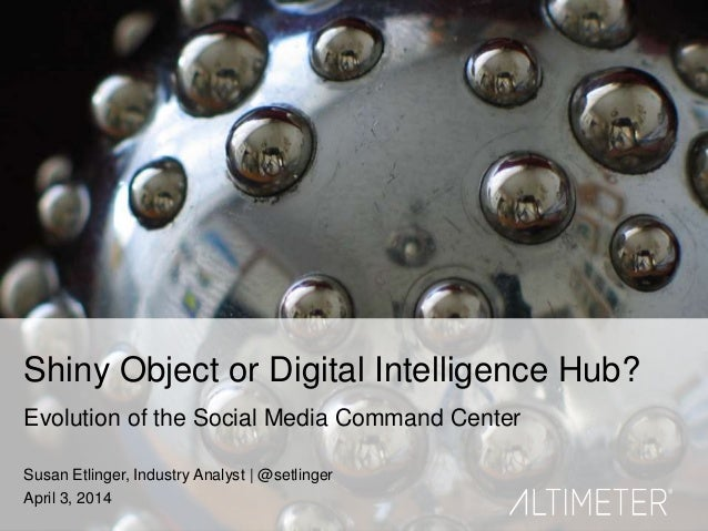 1 Shiny Object or Digital Intelligence Hub? Evolution of the Social Media Command Center Susan Etlinger, Industry Analyst ...