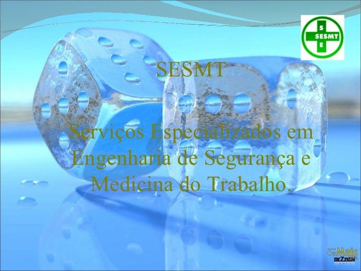 SESMT Serviços Especializados em Engenharia de Segurança e Medicina do Trabalho.