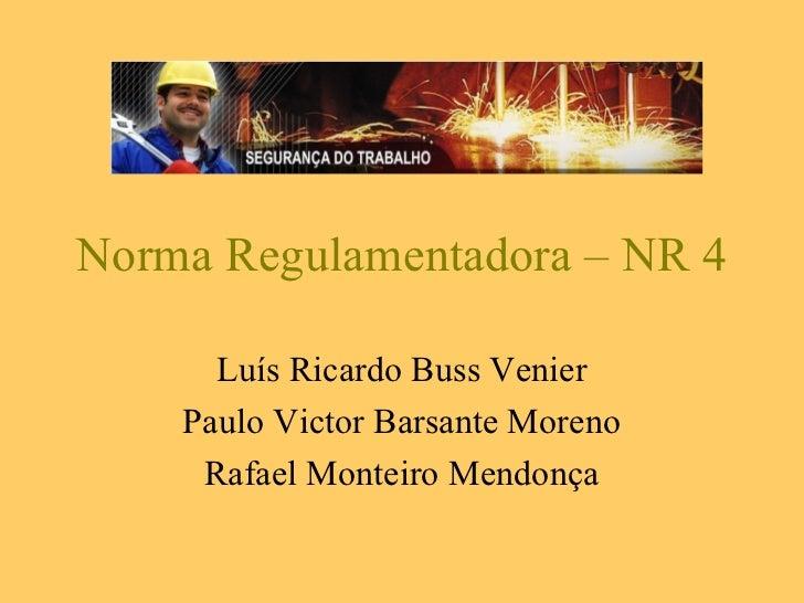 Norma Regulamentadora – NR 4      Luís Ricardo Buss Venier    Paulo Victor Barsante Moreno     Rafael Monteiro Mendonça