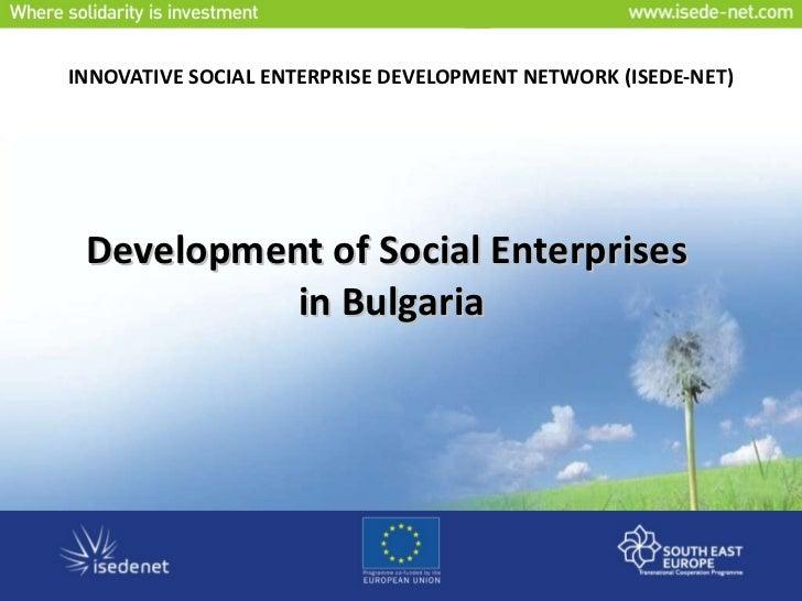 INNOVATIVE SOCIAL ENTERPRISE DEVELOPMENT NETWORK  ( ISEDE-NET ) Development of Social Enterprises  in Bulgaria
