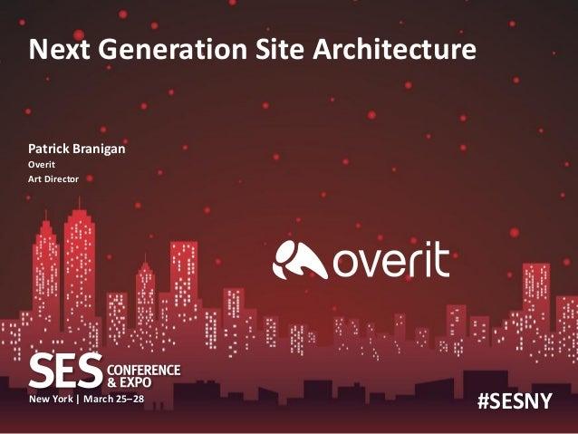 Next Generation Site Architecture Patrick Branigan Overit Art Director  New York | March 25–28  #SESNY
