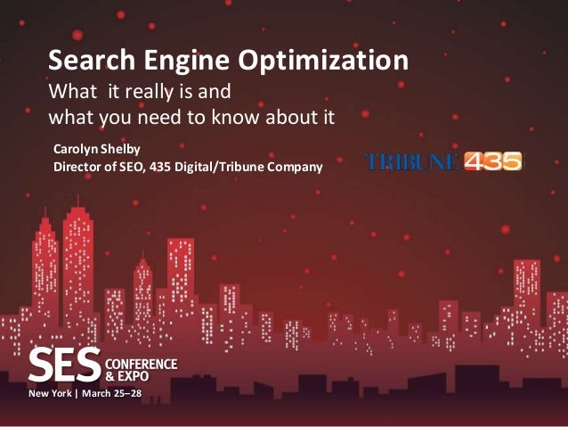 Search Engine Optimization   What it really is and   what you need to know about it    Carolyn Shelby    Director of SEO, ...