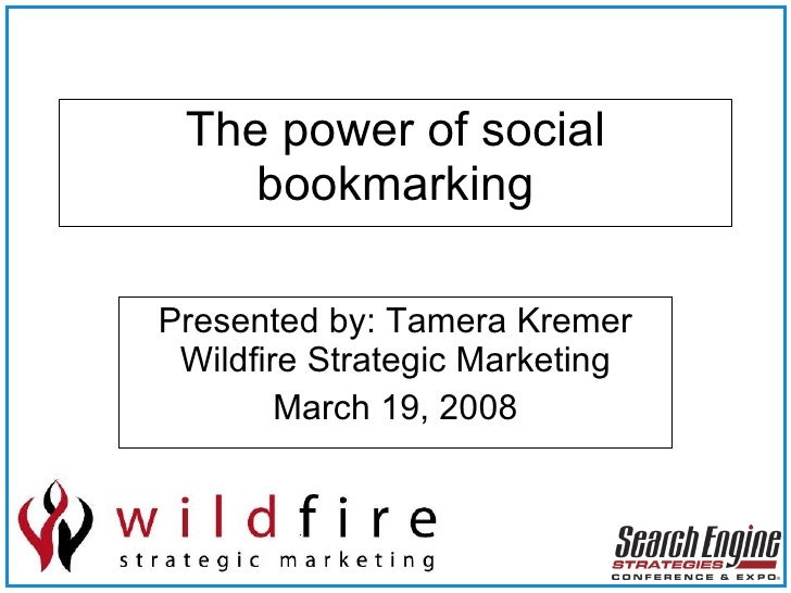 The power of social bookmarking Presented by: Tamera Kremer Wildfire Strategic Marketing March 19, 2008