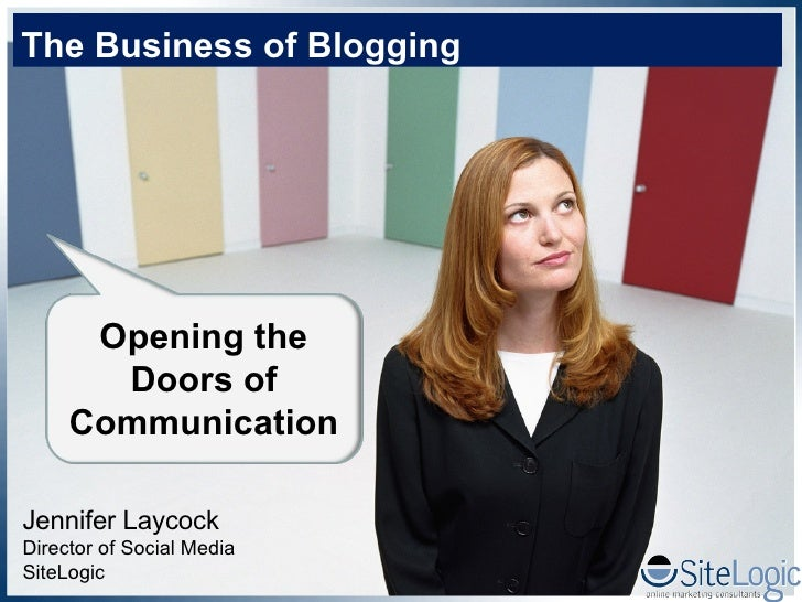 Jennifer Laycock Director of Social Media SiteLogic The Business of Blogging Opening the Doors of Communication