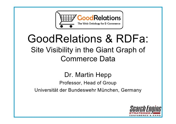 GoodRelations & RDFa: Site Visibility in the Giant Graph of           Commerce Data               Dr. Martin Hepp         ...