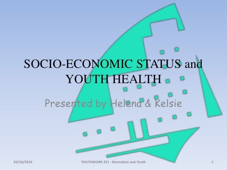 SOCIO-ECONOMIC STATUS and YOUTH HEALTH<br />Presented by Helena & Kelsie<br />18/10/2010<br />1<br />YOUTHWORK 251 - Recre...
