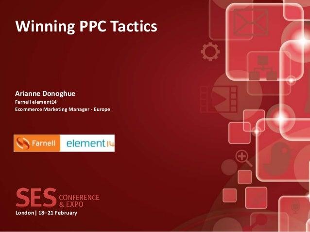 Winning PPC TacticsArianne DonoghueFarnell element14Ecommerce Marketing Manager - EuropeLondon| 18–21 February