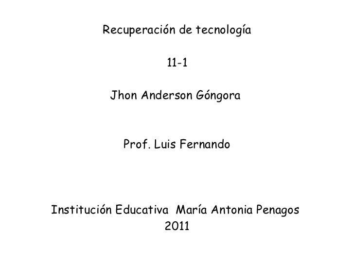 Recuperación de tecnología 11-1 Jhon Anderson Góngora    Prof. Luis Fernando Institución Educativa  María Antonia Penagos ...