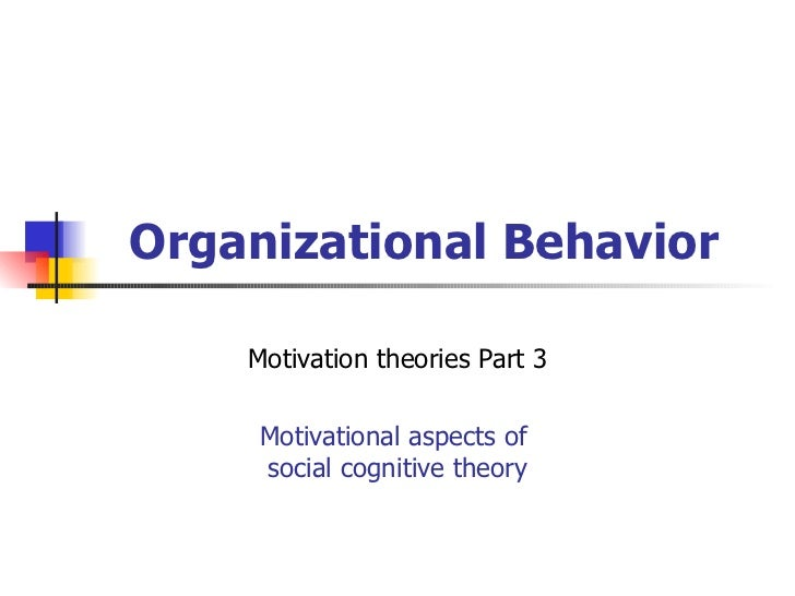 Organizational Behavior    Motivation theories Part 3     Motivational aspects of     social cognitive theory