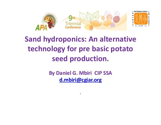 Sand hydroponics: An alternative  technology for pre basic potato  seed production. By Daniel G. Mbiri  CIP SSA d.mbiri@cg...