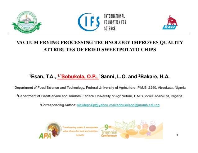 VACUUM FRYING PROCESSING TECHNOLOGY IMPROVES QUALITY ATTRIBUTES OF FRIED SWEETPOTATO CHIPS 1Esan, T.A., 1,*Sobukola, O.P.,...
