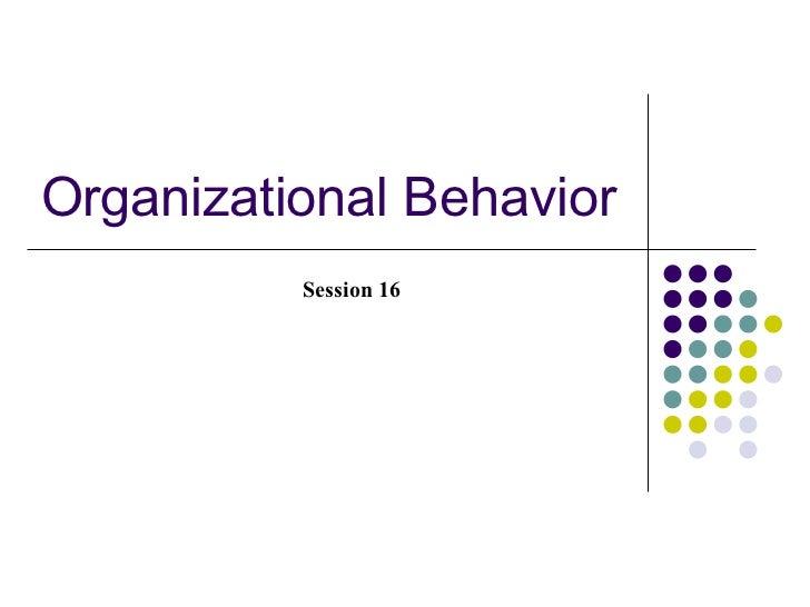 Organizational Behavior          Session 16