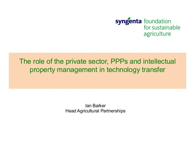 The role of the private sector, PPPs and intellectual property management in technology transfer Ian Barker Head Agricultu...