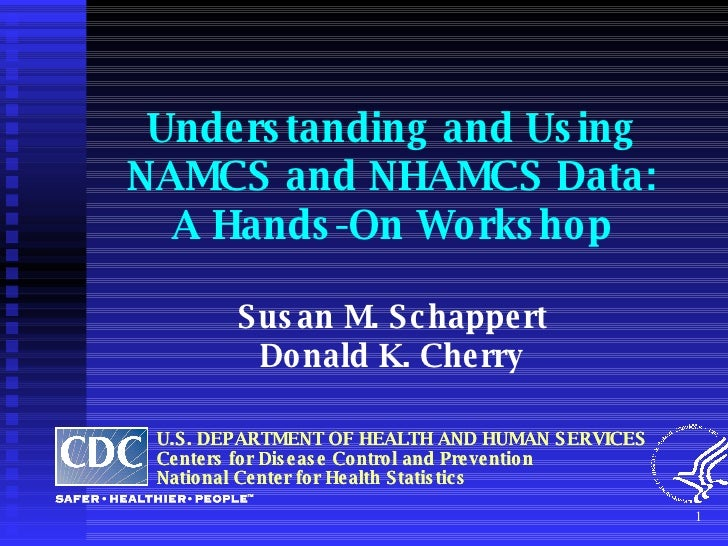 Understanding and Using  NAMCS and NHAMCS Data: A Hands-On Workshop Susan M. Schappert Donald K. Cherry