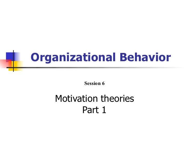Organizational Behavior          Session 6   Motivation theories         Part 1