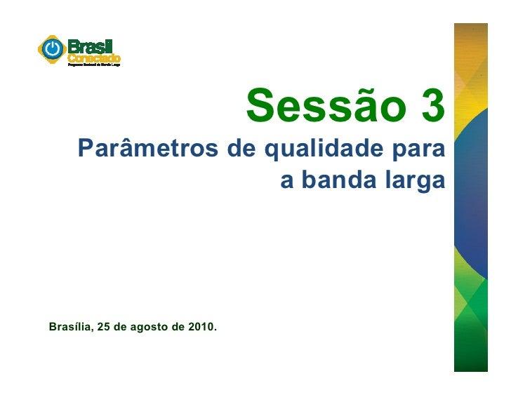 Sessão 3      Parâmetros de qualidade para                     a banda larga     Brasília, 25 de agosto de 2010.