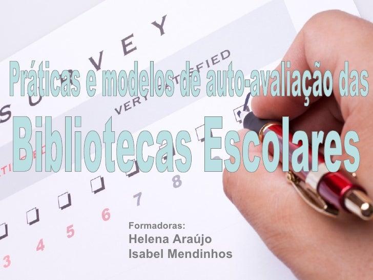 Práticas e modelos de auto-avaliação das Bibliotecas Escolares Formadoras: Helena Araújo Isabel Mendinhos