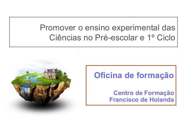 Promover o ensino experimental das Ciências no Pré-escolar e 1º Ciclo Oficina de formação Centro de Formação Francisco de ...