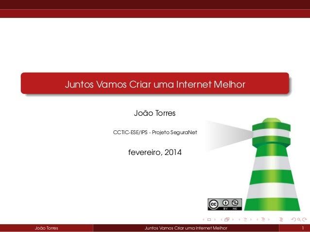 Juntos Vamos Criar uma Internet Melhor João Torres CCTIC-ESE/IPS - Projeto SeguraNet  fevereiro, 2014  João Torres  Juntos...