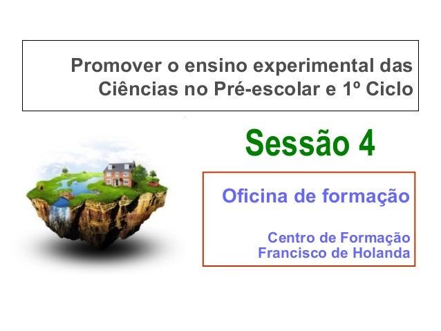 Promover o ensino experimental das Ciências no Pré-escolar e 1º Ciclo  Sessão 4 Oficina de formação Centro de Formação Fra...
