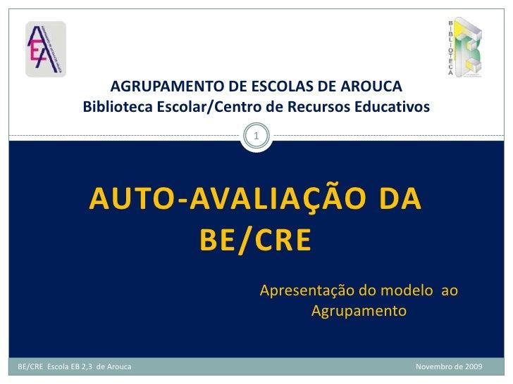Auto-avaliação da BE/CRE <br />AGRUPAMENTO DE ESCOLAS DE AROUCABiblioteca Escolar/Centro de Recursos Educativos<br />1<br ...
