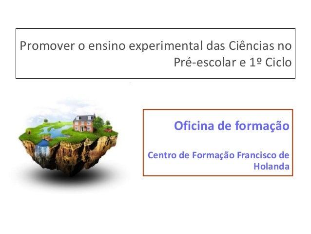 Promover o ensino experimental das Ciências no Pré-escolar e 1º Ciclo  Oficina de formação Centro de Formação Francisco de...
