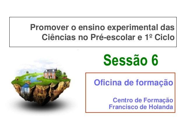 Promover o ensino experimental das Ciências no Pré-escolar e 1º Ciclo  Sessão 6 Oficina de formação Centro de Formação Fra...